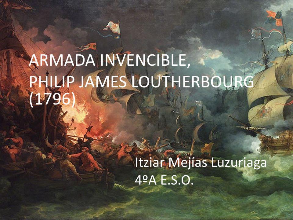 ARMADA INVENCIBLE, PHILIP JAMES LOUTHERBOURG (1796) Itziar Mejías Luzuriaga 4ºA E.S.O.