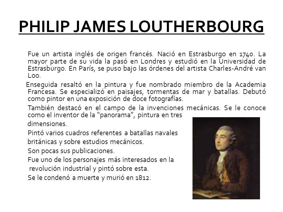 PHILIP JAMES LOUTHERBOURG Fue un artista inglés de origen francés. Nació en Estrasburgo en 1740. La mayor parte de su vida la pasó en Londres y estudi
