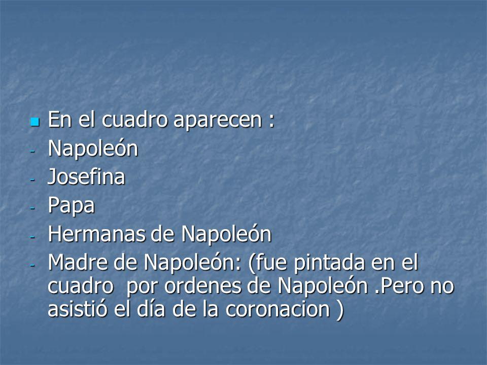 En el cuadro aparecen : En el cuadro aparecen : - Napoleón - Josefina - Papa - Hermanas de Napoleón - Madre de Napoleón: (fue pintada en el cuadro por ordenes de Napoleón.Pero no asistió el día de la coronacion )