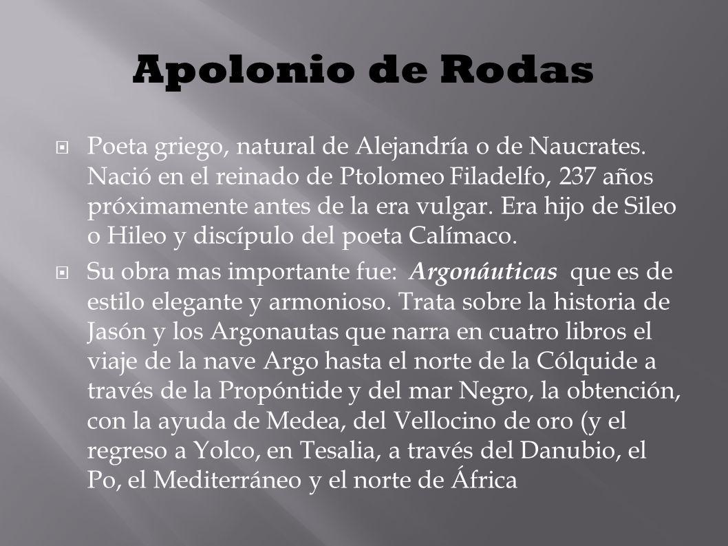 Apolonio de Rodas Poeta griego, natural de Alejandría o de Naucrates. Nació en el reinado de Ptolomeo Filadelfo, 237 años próximamente antes de la era