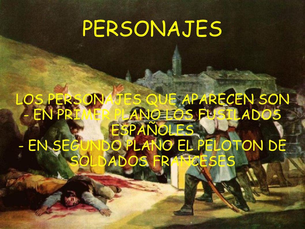 PERSONAJES LOS PERSONAJES QUE APARECEN SON - EN PRIMER PLANO LOS FUSILADOS ESPAÑOLES - EN SEGUNDO PLANO EL PELOTON DE SOLDADOS FRANCESES