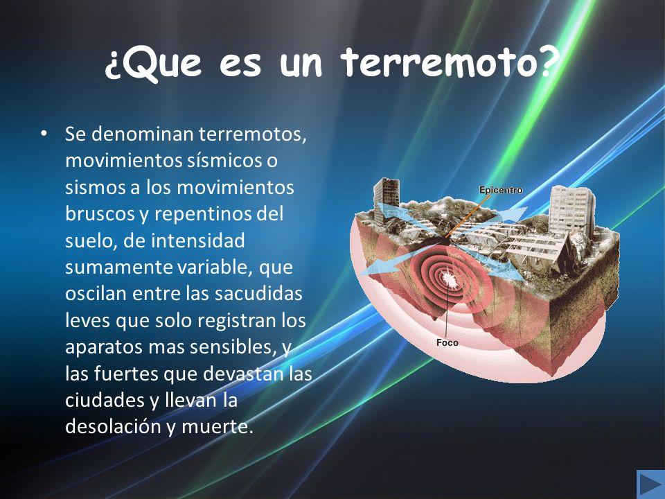 ¿ Que es un terremoto? Se denominan terremotos, movimientos sísmicos o sismos a los movimientos bruscos y repentinos del suelo, de intensidad sumament