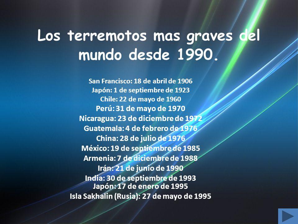 Los terremotos mas graves del mundo desde 1990. San Francisco: 18 de abril de 1906 Japón: 1 de septiembre de 1923 Chile: 22 de mayo de 1960 Perú: 31 d