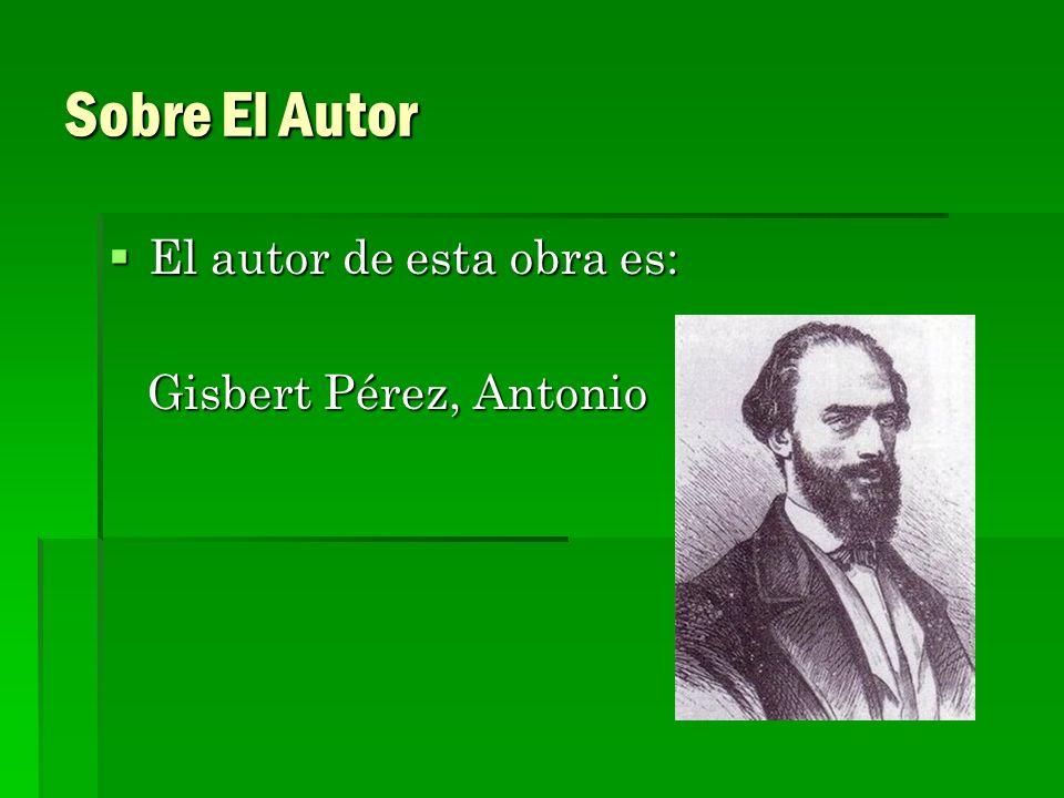 Sobre El Autor El autor de esta obra es: El autor de esta obra es: Gisbert Pérez, Antonio Gisbert Pérez, Antonio