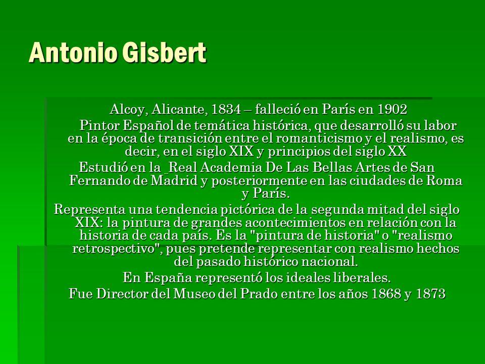 Antonio Gisbert Alcoy, Alicante, 1834 – falleció en París en 1902 Alcoy, Alicante, 1834 – falleció en París en 1902 Pintor Español de temática históri