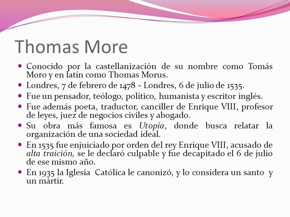Thomas More Conocido por la castellanización de su nombre como Tomás Moro y en latín como Thomas Morus. Londres, 7 de febrero de 1478 - Londres, 6 de