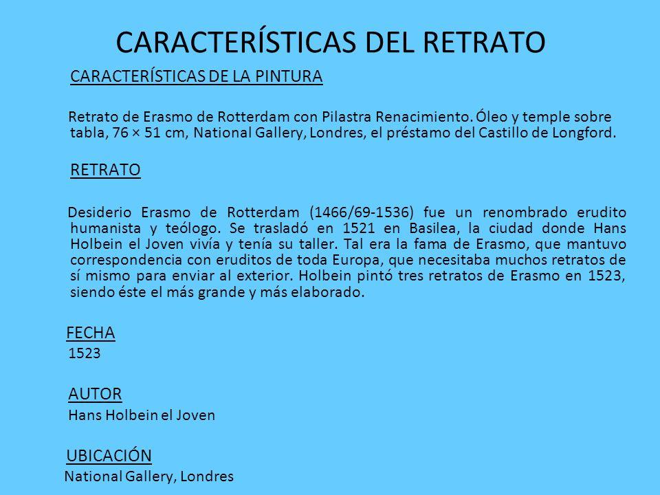 CARACTERÍSTICAS DEL RETRATO CARACTERÍSTICAS DE LA PINTURA Retrato de Erasmo de Rotterdam con Pilastra Renacimiento. Óleo y temple sobre tabla, 76 × 51