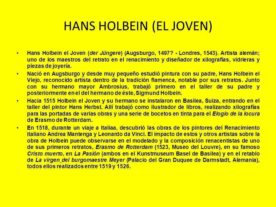 HANS HOLBEIN (EL JOVEN) Hans Holbein el Joven (der Jüngere) (Augsburgo, 1497? - Londres, 1543). Artista alemán; uno de los maestros del retrato en el