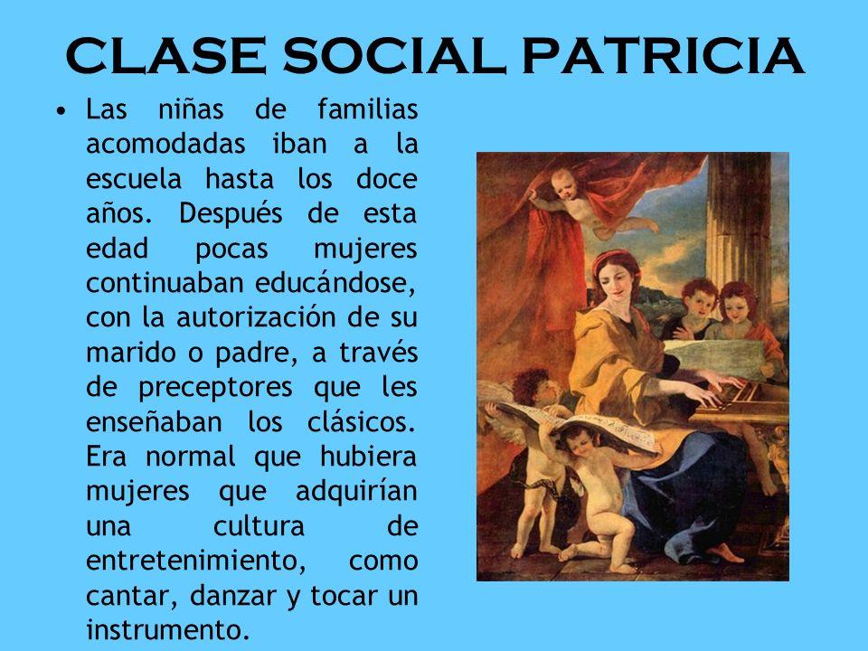 CLASE SOCIAL PATRICIA Las niñas de familias acomodadas iban a la escuela hasta los doce años. Después de esta edad pocas mujeres continuaban educándos