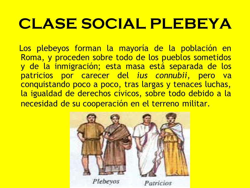 CLASE SOCIAL PLEBEYA Los plebeyos forman la mayoría de la población en Roma, y proceden sobre todo de los pueblos sometidos y de la inmigración; esta