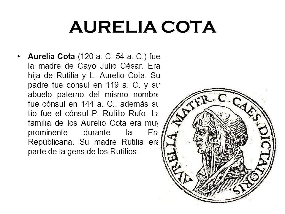 AURELIA COTA Aurelia Cota (120 a. C.-54 a. C.) fue la madre de Cayo Julio César. Era hija de Rutilia y L. Aurelio Cota. Su padre fue cónsul en 119 a.