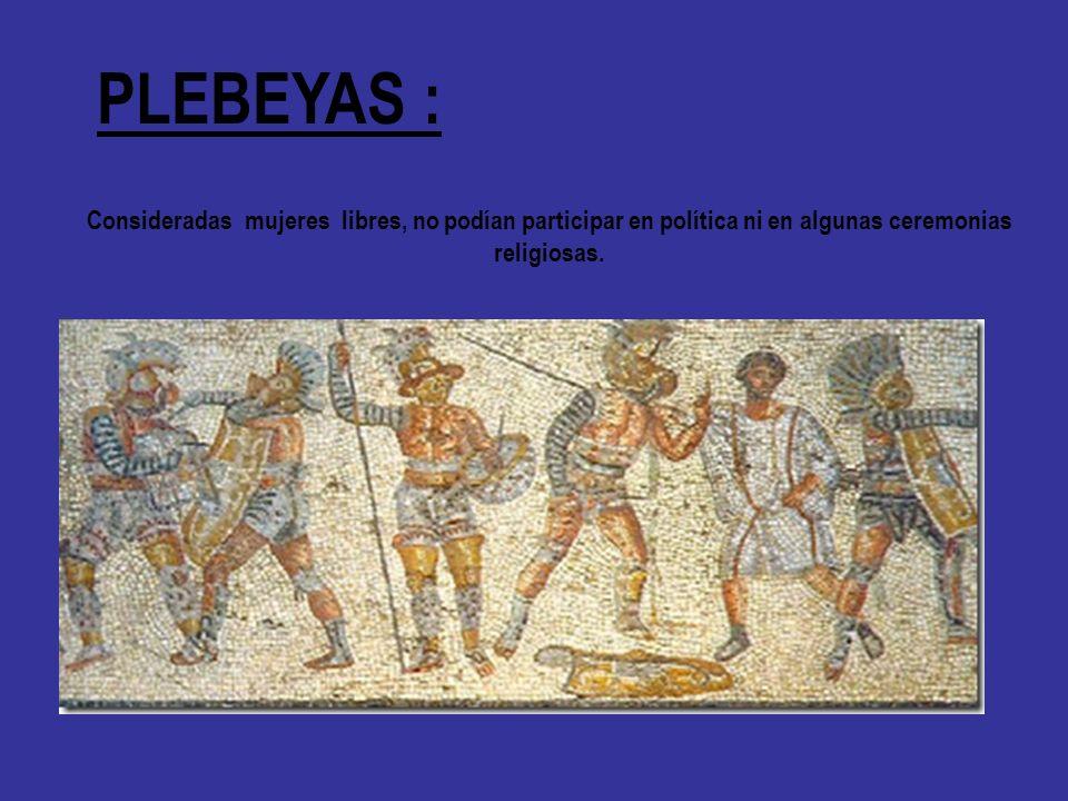 PLEBEYAS : Consideradas mujeres libres, no podían participar en política ni en algunas ceremonias religiosas.