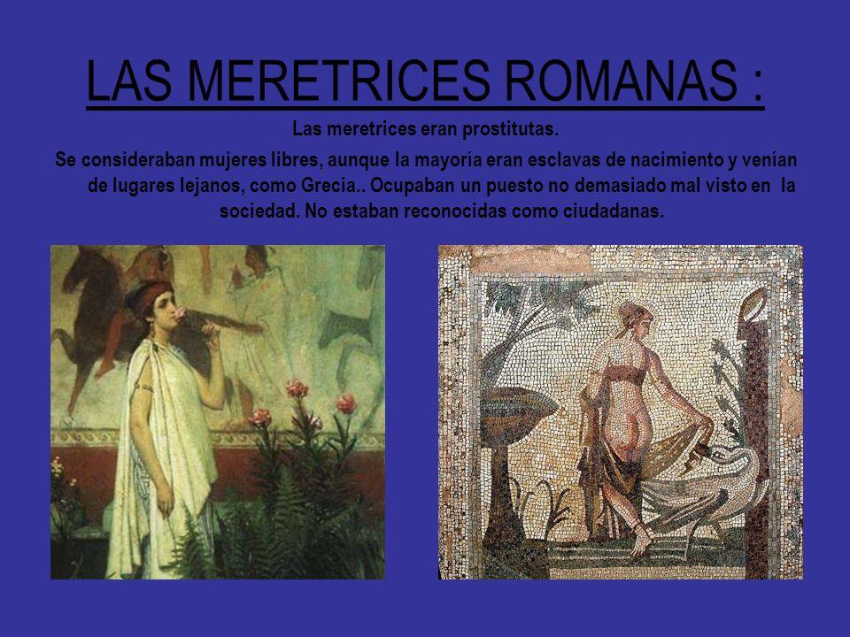 LAS MERETRICES ROMANAS : Las meretrices eran prostitutas. Se consideraban mujeres libres, aunque la mayoría eran esclavas de nacimiento y venían de lu