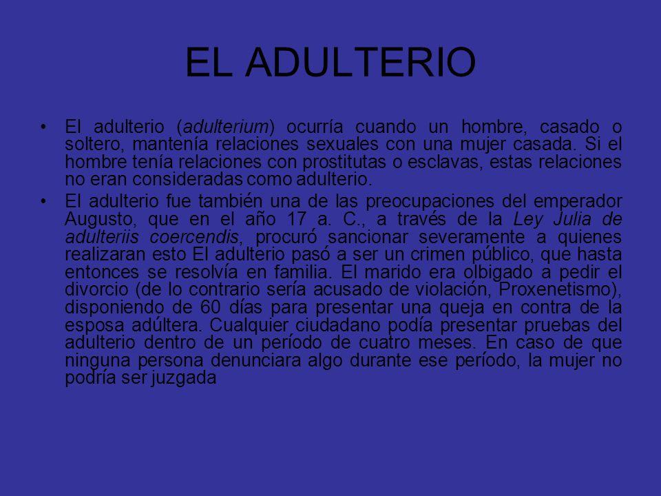 EL ADULTERIO El adulterio (adulterium) ocurría cuando un hombre, casado o soltero, mantenía relaciones sexuales con una mujer casada. Si el hombre ten