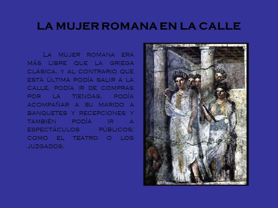 LA MUJER ROMANA EN LA CALLE La mujer romana era más libre que la griega clásica, y al contrario que esta última podía salir a la calle, podía ir de co
