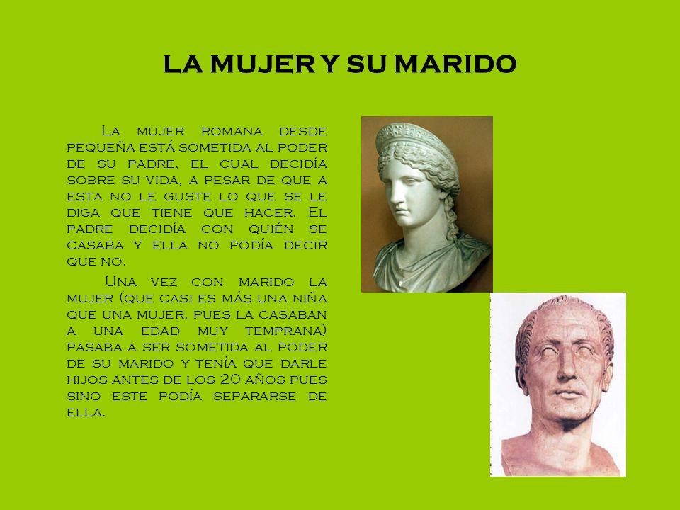 LA MUJER Y SU MARIDO La mujer romana desde pequeña está sometida al poder de su padre, el cual decidía sobre su vida, a pesar de que a esta no le gust