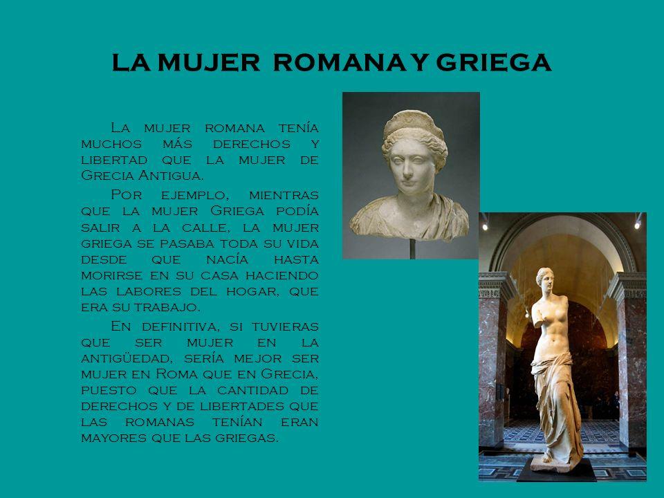 LA MUJER ROMANA Y GRIEGA La mujer romana tenía muchos más derechos y libertad que la mujer de Grecia Antigua. Por ejemplo, mientras que la mujer Grieg