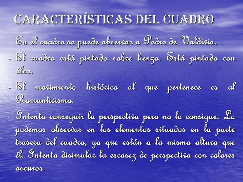 CARACTERÍSTICAS DEL CUADRO - En el cuadro se puede observar a Pedro de Valdivia. -El cuadro está pintado sobre lienzo. Está pintado con óleo. -El movi