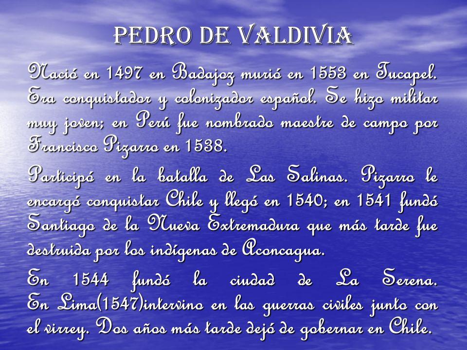 Pedro de Valdivia Nació en 1497 en Badajoz murió en 1553 en Tucapel. Era conquistador y colonizador español. Se hizo militar muy joven; en Perú fue no