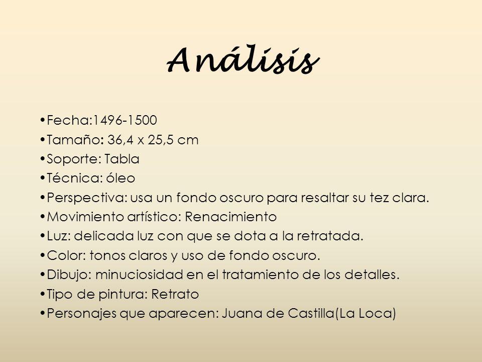 Análisis Fecha:1496-1500 Tamaño : 36,4 x 25,5 cm Soporte: Tabla Técnica: óleo Perspectiva: usa un fondo oscuro para resaltar su tez clara. Movimiento