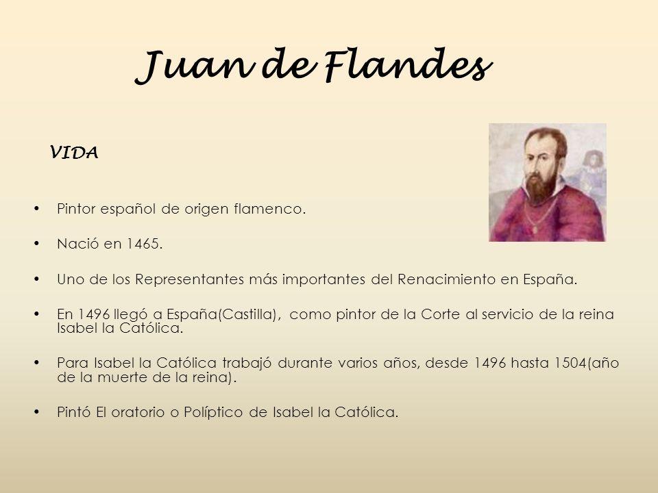 Juan de Flandes VIDA Pintor español de origen flamenco. Nació en 1465. Uno de los Representantes más importantes del Renacimiento en España. En 1496 l