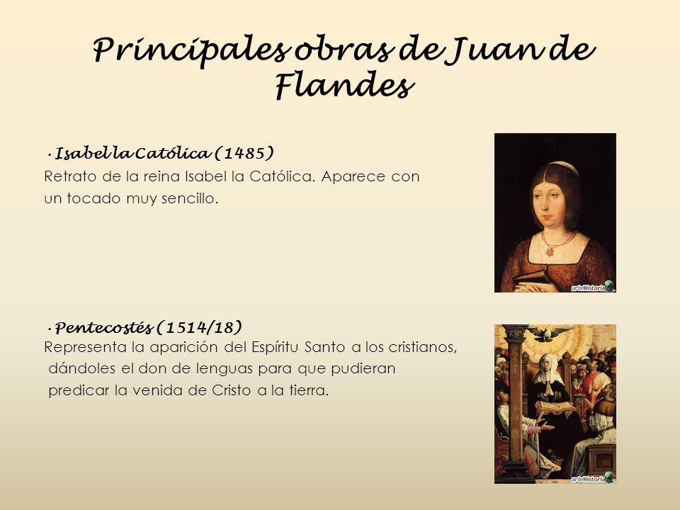 Principales obras de Juan de Flandes Isabel la Católica (1485) Retrato de la reina Isabel la Católica. Aparece con un tocado muy sencillo. Pentecostés