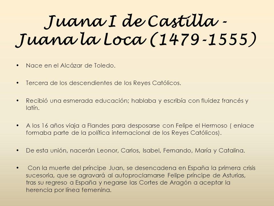 Juana I de Castilla - Juana la Loca (1479-1555) Nace en el Alcázar de Toledo. Tercera de los descendientes de los Reyes Católicos. Recibió una esmerad