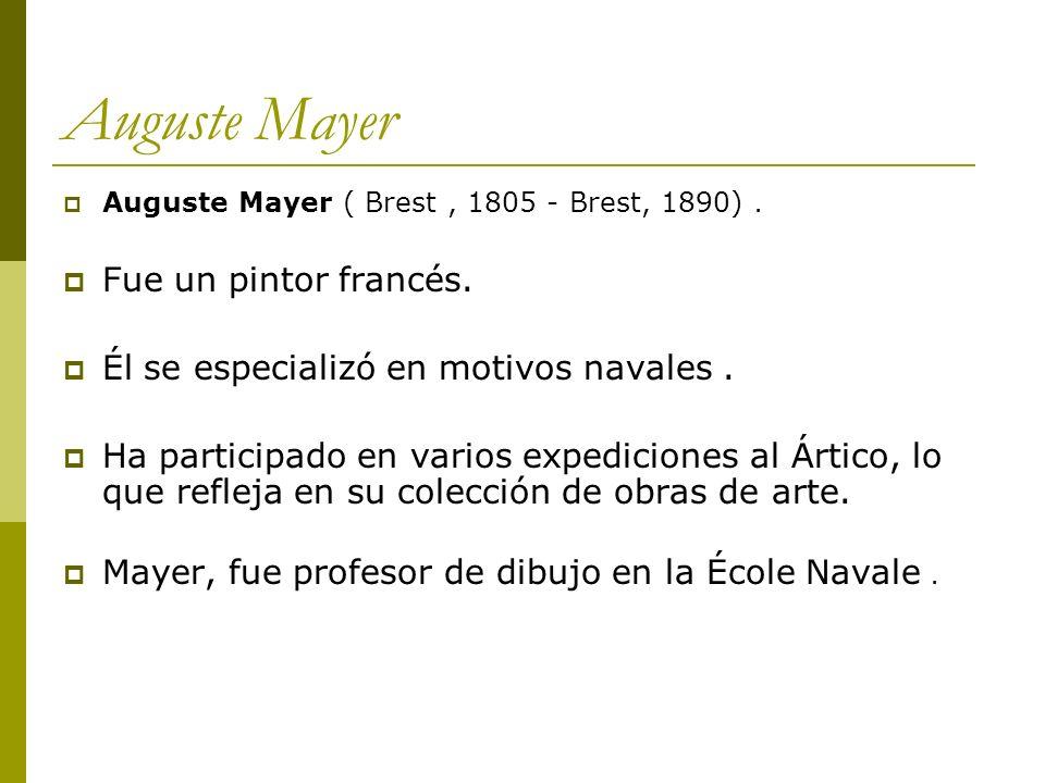 Auguste Mayer Auguste Mayer ( Brest, 1805 - Brest, 1890). Fue un pintor francés. Él se especializó en motivos navales. Ha participado en varios expedi