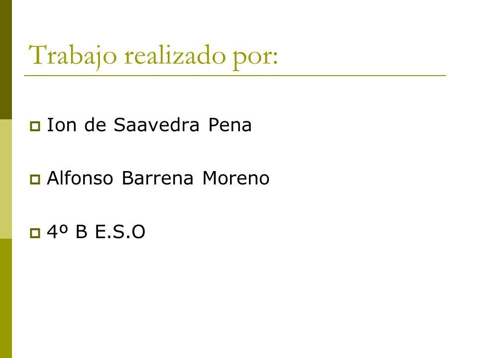 Trabajo realizado por: Ion de Saavedra Pena Alfonso Barrena Moreno 4º B E.S.O