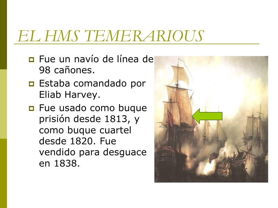 EL HMS TEMERARIOUS Fue un navío de línea de 98 cañones. Estaba comandado por Eliab Harvey. Fue usado como buque prisión desde 1813, y como buque cuart