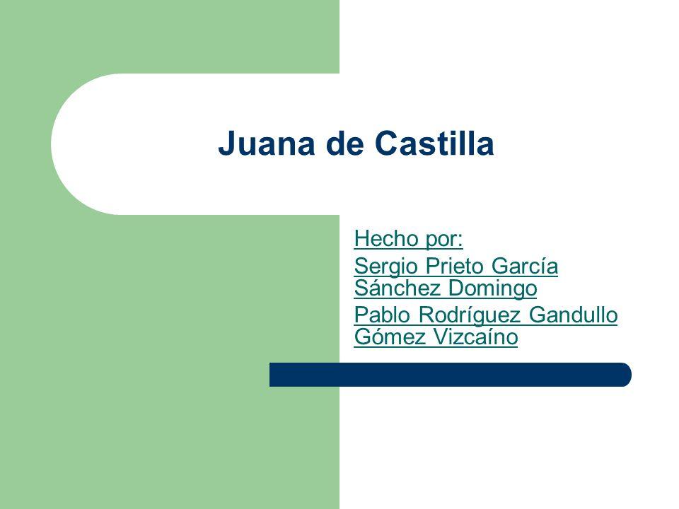 Juana de Castilla Hecho por: Sergio Prieto García Sánchez Domingo Pablo Rodríguez Gandullo Gómez Vizcaíno