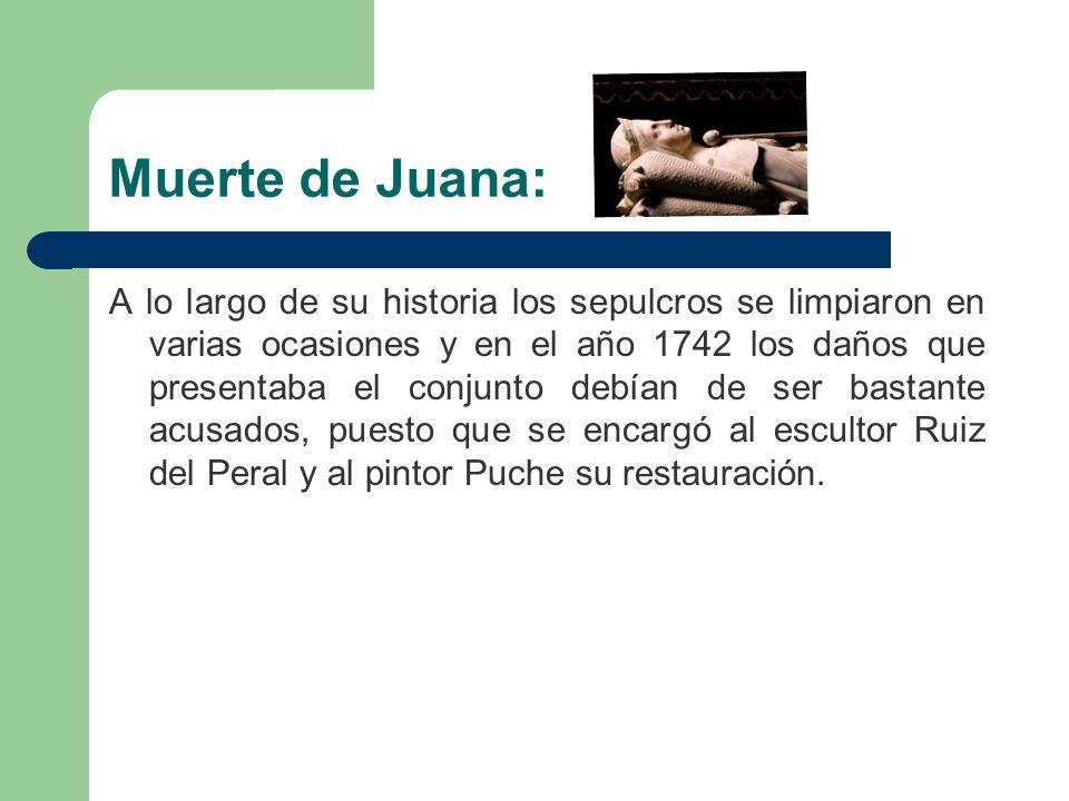Muerte de Juana: A lo largo de su historia los sepulcros se limpiaron en varias ocasiones y en el año 1742 los daños que presentaba el conjunto debían de ser bastante acusados, puesto que se encargó al escultor Ruiz del Peral y al pintor Puche su restauración.