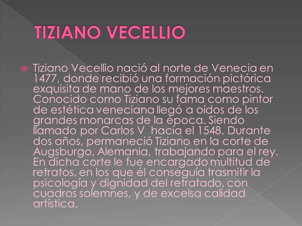 Tiziano Vecellio nació al norte de Venecia en 1477, donde recibió una formación pictórica exquisita de mano de los mejores maestros. Conocido como Tiz
