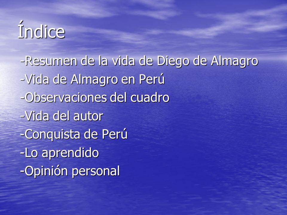 Índice -Resumen de la vida de Diego de Almagro -Vida de Almagro en Perú -Observaciones del cuadro -Vida del autor -Conquista de Perú -Lo aprendido -Op