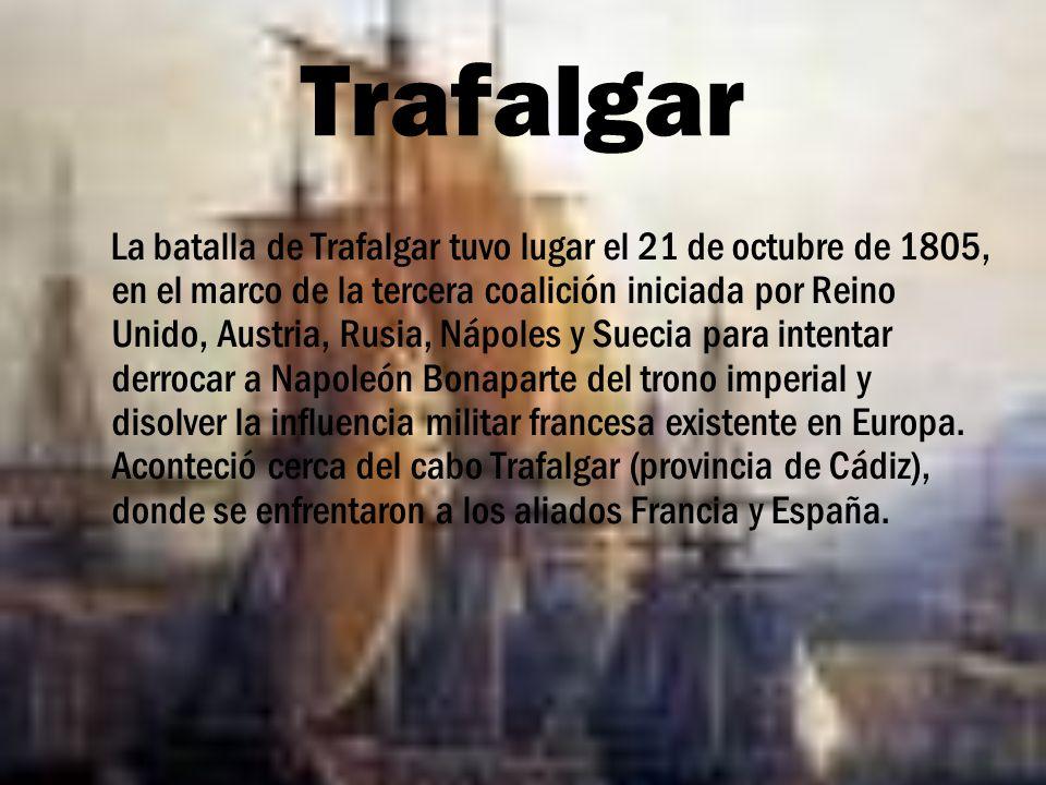 Trafalgar La batalla de Trafalgar tuvo lugar el 21 de octubre de 1805, en el marco de la tercera coalición iniciada por Reino Unido, Austria, Rusia, N