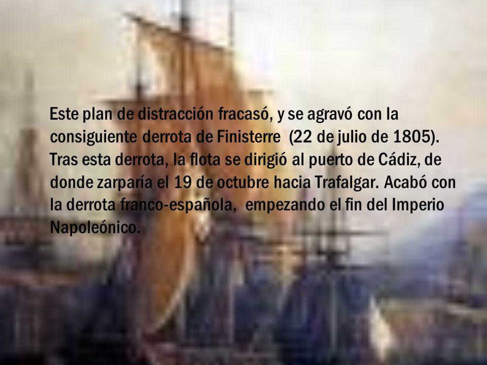 Este plan de distracción fracasó, y se agravó con la consiguiente derrota de Finisterre (22 de julio de 1805). Tras esta derrota, la flota se dirigió
