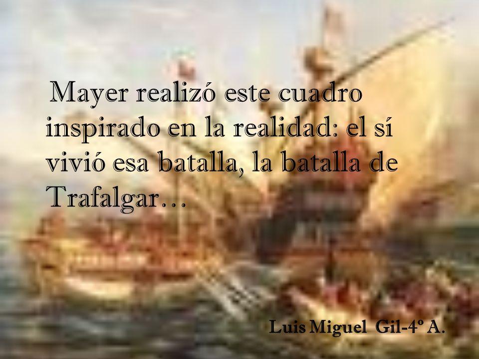 Mayer realizó este cuadro inspirado en la realidad: el sí vivió esa batalla, la batalla de Trafalgar… Luis Miguel Gil-4º A.