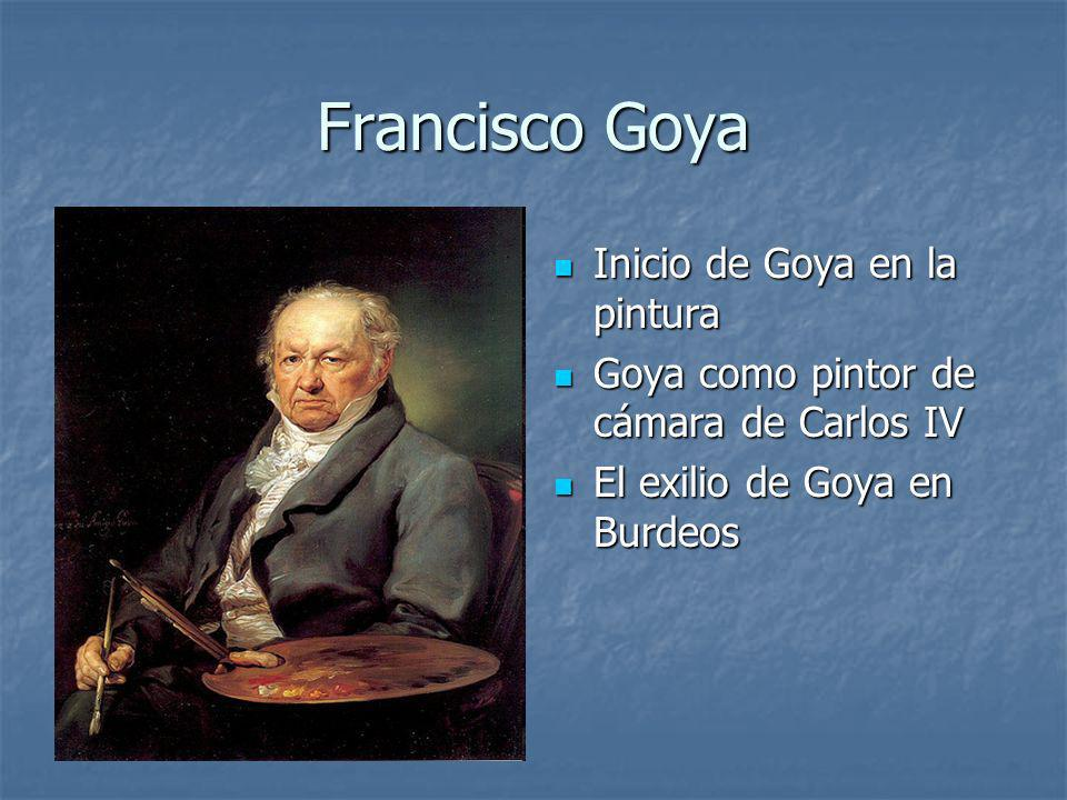 Francisco Goya Inicio de Goya en la pintura Inicio de Goya en la pintura Goya como pintor de cámara de Carlos IV Goya como pintor de cámara de Carlos IV El exilio de Goya en Burdeos El exilio de Goya en Burdeos