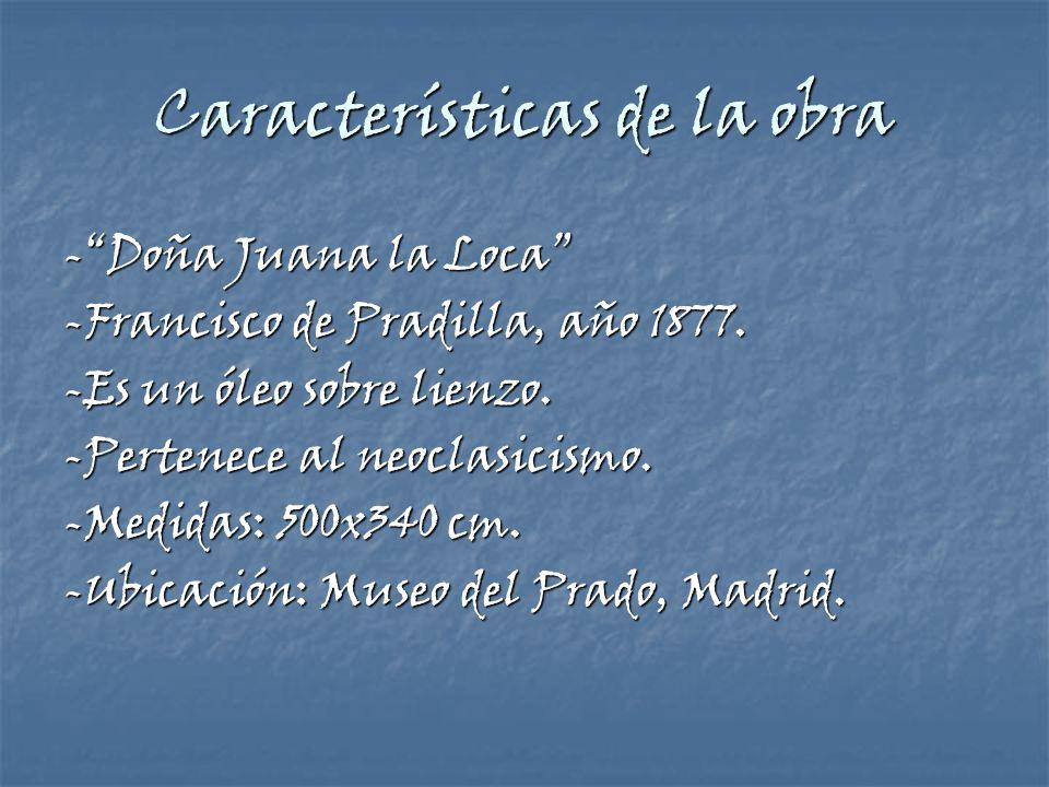 Características de la obra -Doña Juana la Loca -Francisco de Pradilla, año 1877. -Es un óleo sobre lienzo. -Pertenece al neoclasicismo. -Medidas: 500x
