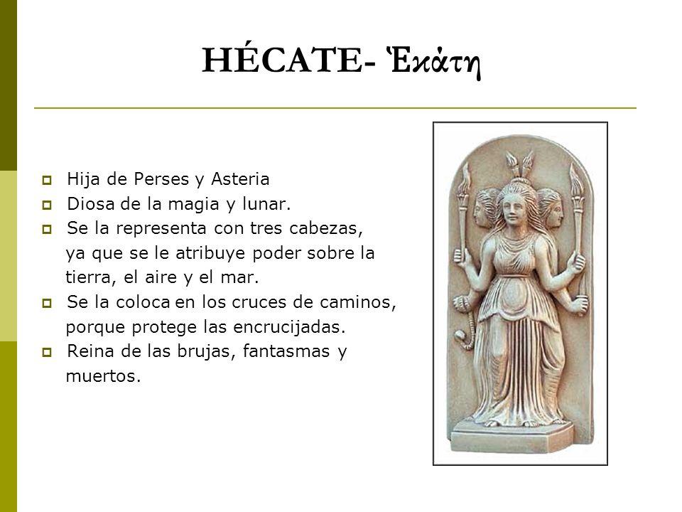 HÉCATE- κάτη Hija de Perses y Asteria Diosa de la magia y lunar. Se la representa con tres cabezas, ya que se le atribuye poder sobre la tierra, el ai