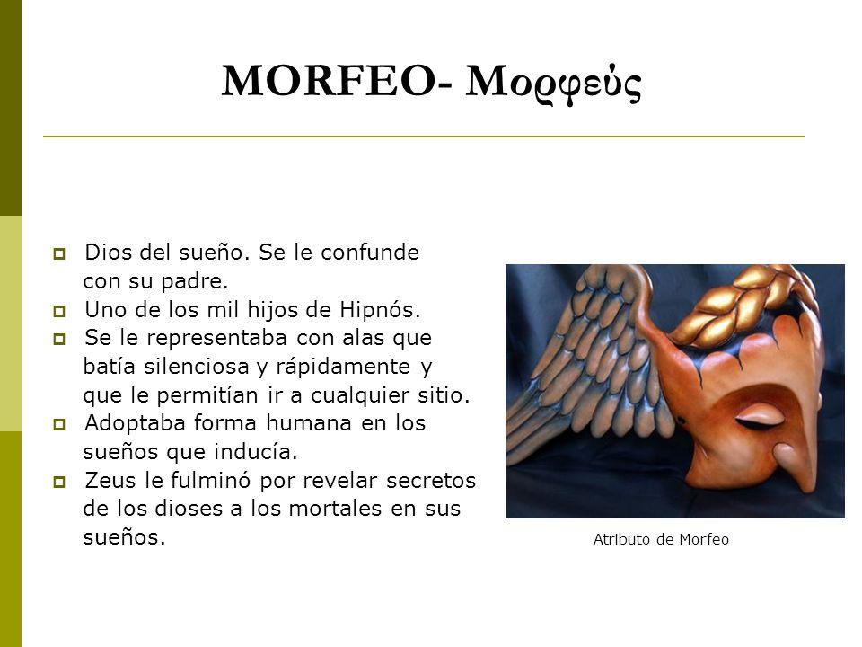 MORFEO- Μορφεύς Dios del sueño. Se le confunde con su padre. Uno de los mil hijos de Hipnós. Se le representaba con alas que batía silenciosa y rápida