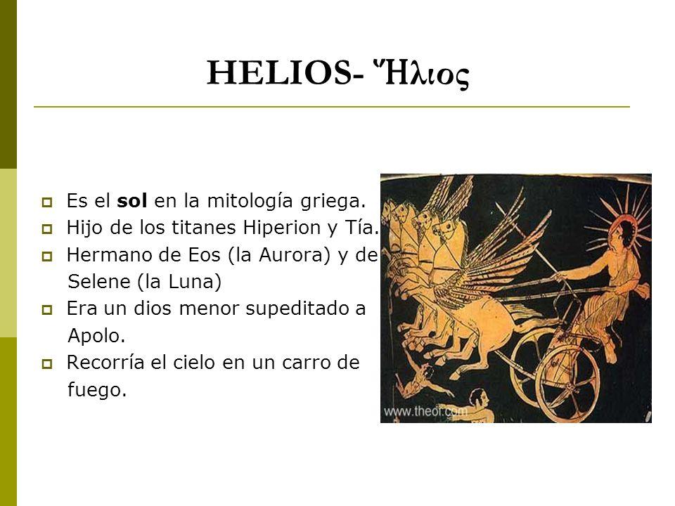 HELIOS- λιος Es el sol en la mitología griega. Hijo de los titanes Hiperion y Tía. Hermano de Eos (la Aurora) y de Selene (la Luna) Era un dios menor