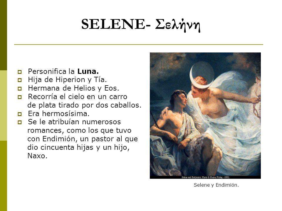 SELENE- Σελήνη Personifica la Luna. Hija de Hiperion y Tía. Hermana de Helios y Eos. Recorría el cielo en un carro de plata tirado por dos caballos. E
