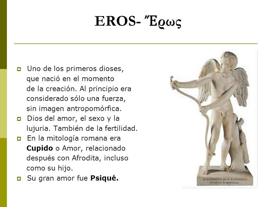 EROS- ρως Uno de los primeros dioses, que nació en el momento de la creación. Al principio era considerado sólo una fuerza, sin imagen antropomórfica.
