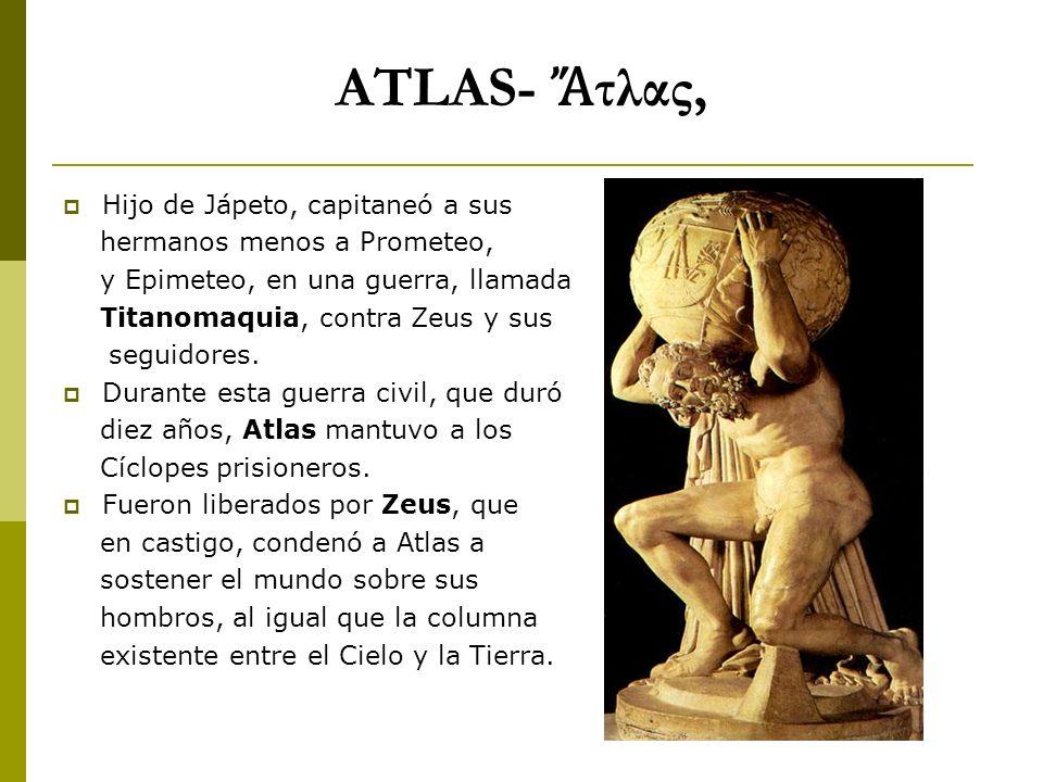 ATLAS- τλας, Hijo de Jápeto, capitaneó a sus hermanos menos a Prometeo, y Epimeteo, en una guerra, llamada Titanomaquia, contra Zeus y sus seguidores.
