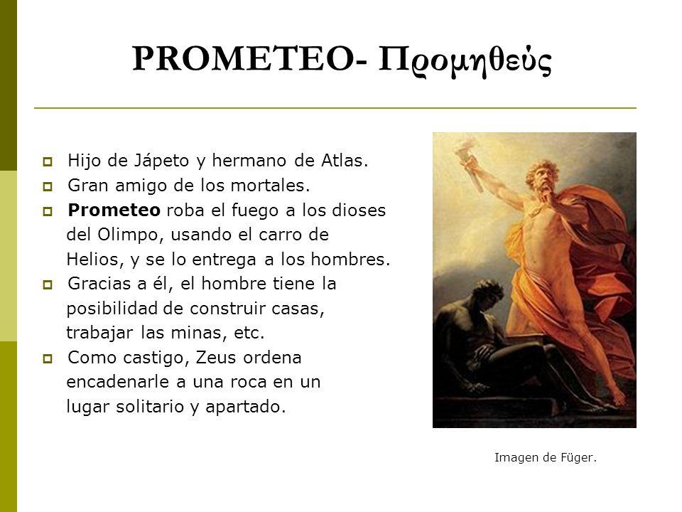 PROMETEO- Προμηθεύς Hijo de Jápeto y hermano de Atlas. Gran amigo de los mortales. Prometeo roba el fuego a los dioses del Olimpo, usando el carro de