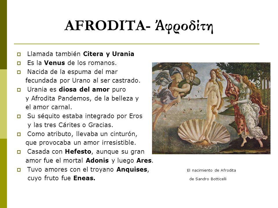 AFRODITA- φροδίτη Llamada también Citera y Urania Es la Venus de los romanos. Nacida de la espuma del mar fecundada por Urano al ser castrado. Urania
