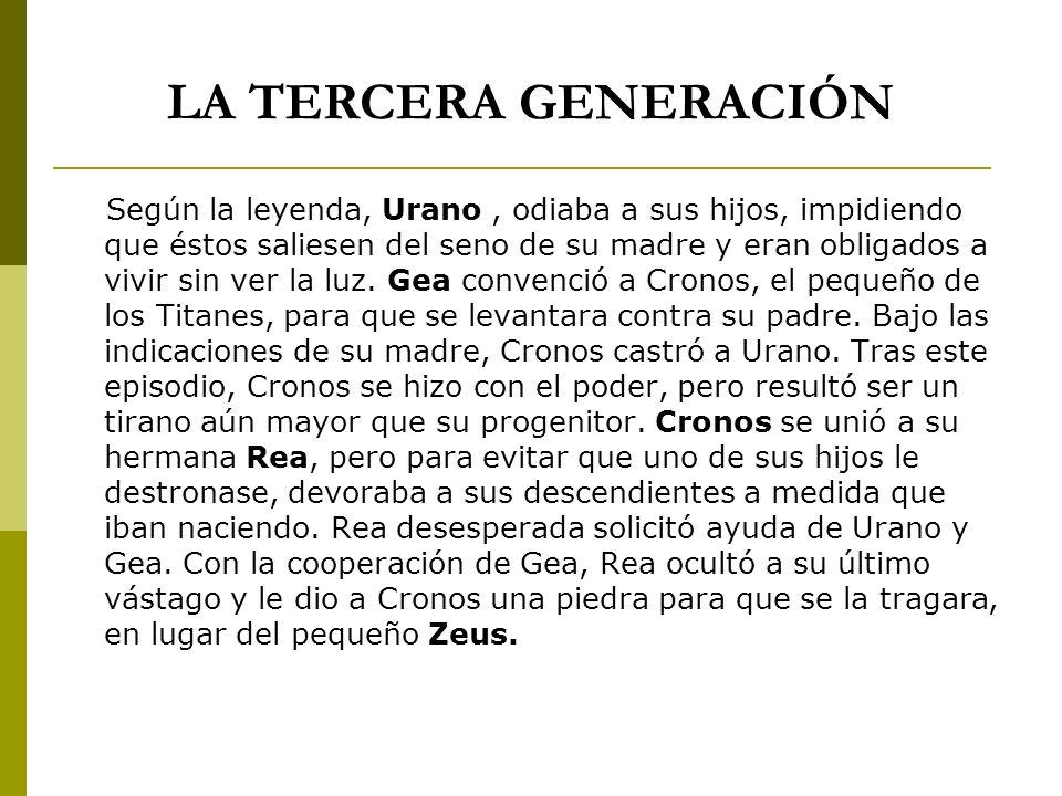 LA TERCERA GENERACIÓN Según la leyenda, Urano, odiaba a sus hijos, impidiendo que éstos saliesen del seno de su madre y eran obligados a vivir sin ver