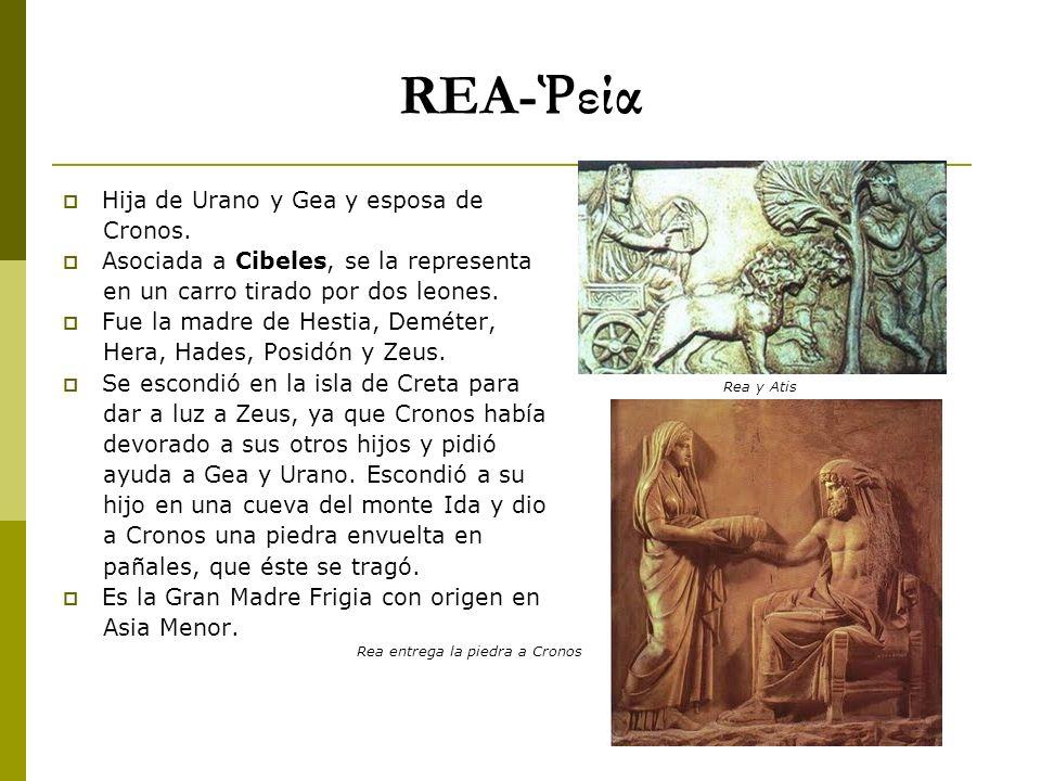 REA- εία Hija de Urano y Gea y esposa de Cronos. Asociada a Cibeles, se la representa en un carro tirado por dos leones. Fue la madre de Hestia, Demét