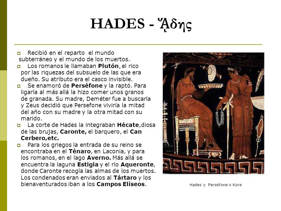 HADES - δης Recibió en el reparto el mundo subterráneo y el mundo de los muertos. Los romanos le llamaban Plutón, el rico por las riquezas del subsuel